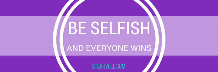 Be selfish with self care… and everyone wins